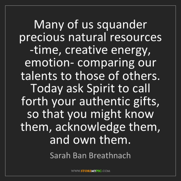 Sarah Ban Breathnach: Many of us squander precious natural resources -time,...