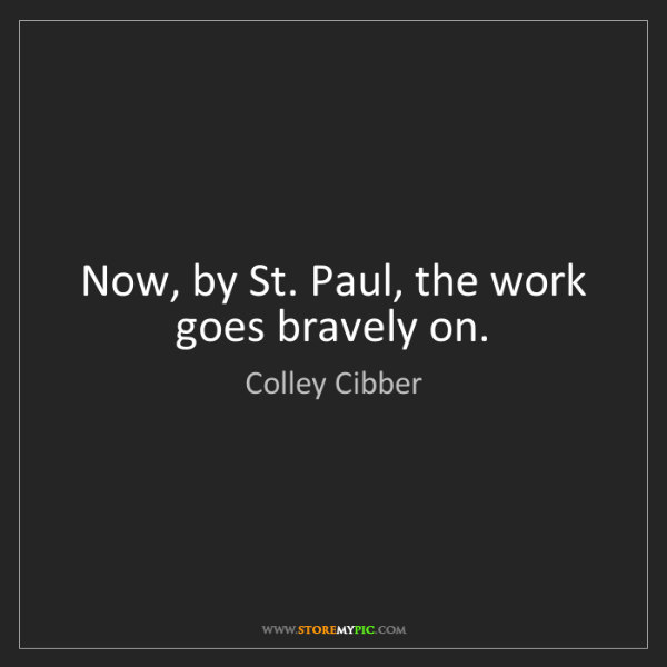Colley Cibber: Now, by St. Paul, the work goes bravely on.