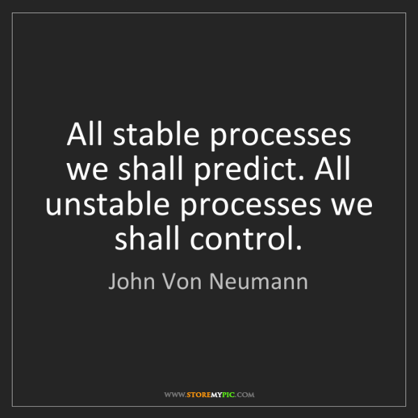 John Von Neumann: All stable processes we shall predict. All unstable processes...