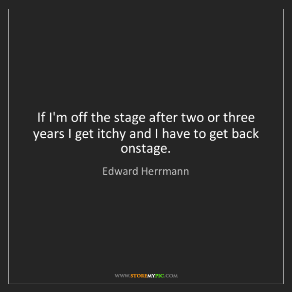 Edward Herrmann: If I'm off the stage after two or three years I get itchy...