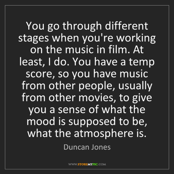 Duncan Jones: You go through different stages when you're working on...