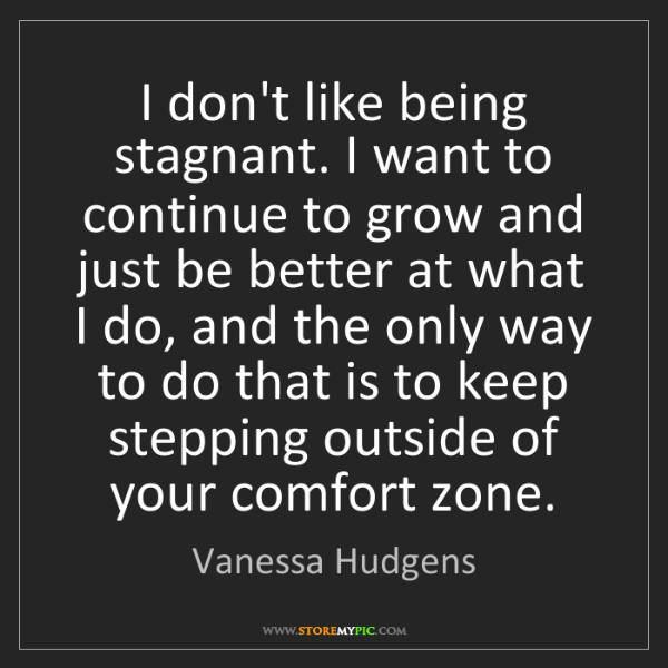 Vanessa Hudgens: I don't like being stagnant. I want to continue to grow...