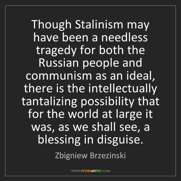 Zbigniew Brzezinski: Though Stalinism may have been a needless tragedy for...