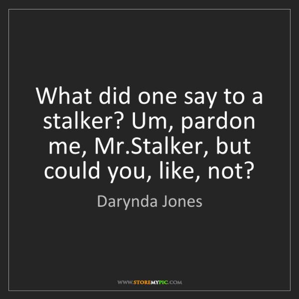 Darynda Jones: What did one say to a stalker? Um, pardon me, Mr.Stalker,...