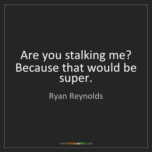 Ryan Reynolds: Are you stalking me? Because that would be super.
