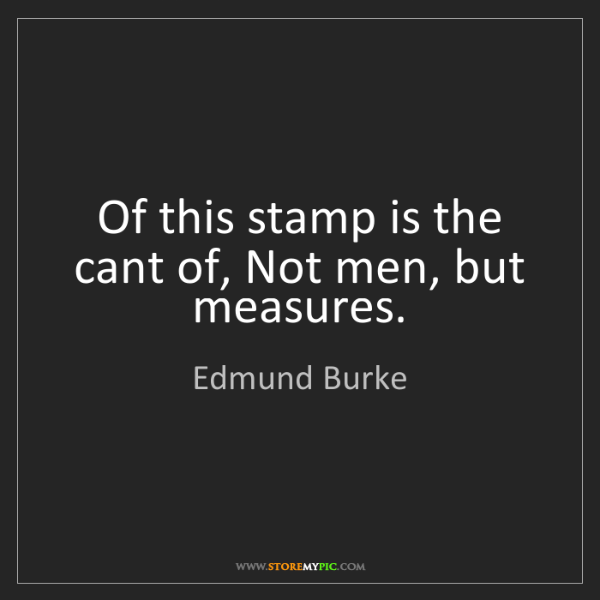 Edmund Burke: Of this stamp is the cant of, Not men, but measures.