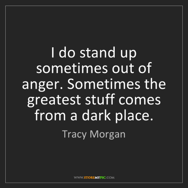 Tracy Morgan: I do stand up sometimes out of anger. Sometimes the greatest...