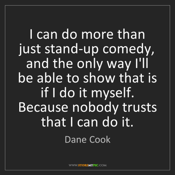 Dane Cook: I can do more than just stand-up comedy, and the only...