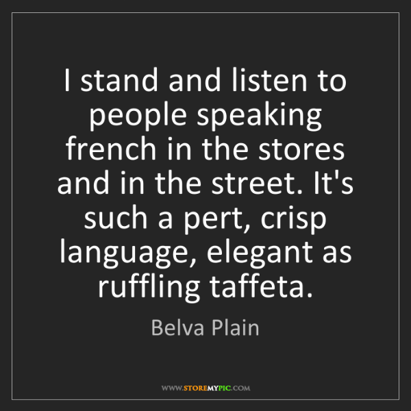 Belva Plain: I stand and listen to people speaking french in the stores...