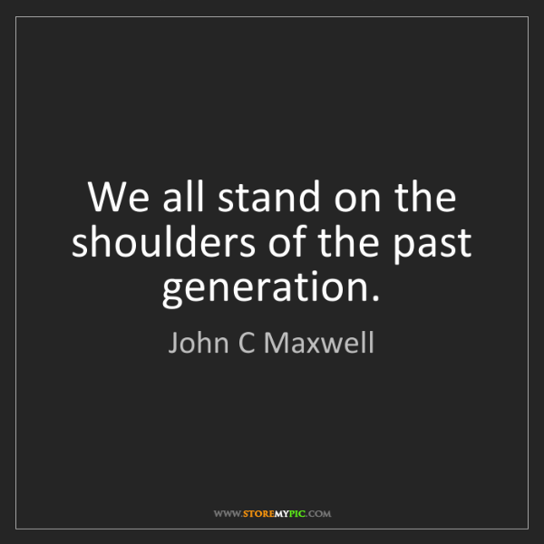 John C Maxwell: We all stand on the shoulders of the past generation.
