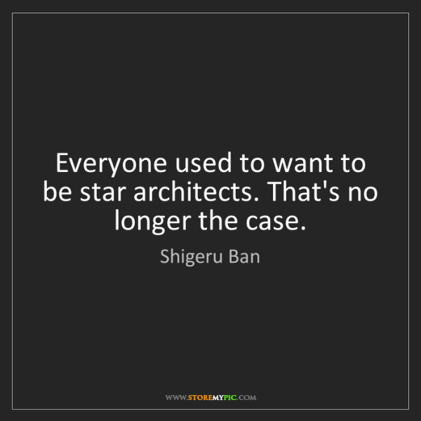 Shigeru Ban: Everyone used to want to be star architects. That's no...