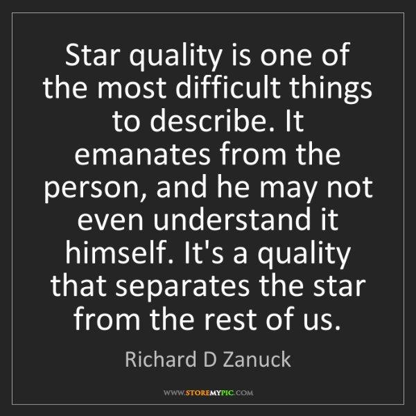 Richard D Zanuck: Star quality is one of the most difficult things to describe....