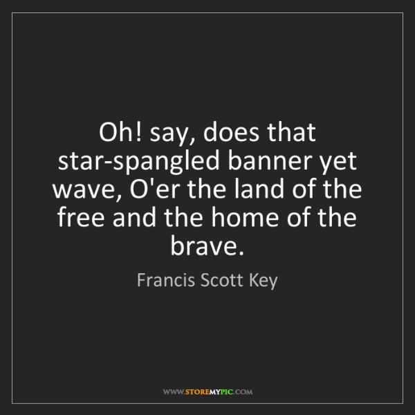 Francis Scott Key: Oh! say, does that star-spangled banner yet wave, O'er...