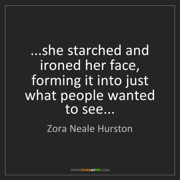 Zora Neale Hurston: ...she starched and ironed her face, forming it into...