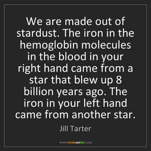 Jill Tarter: We are made out of stardust. The iron in the hemoglobin...
