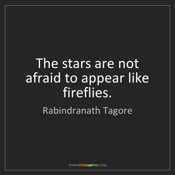 Rabindranath Tagore: The stars are not afraid to appear like fireflies.