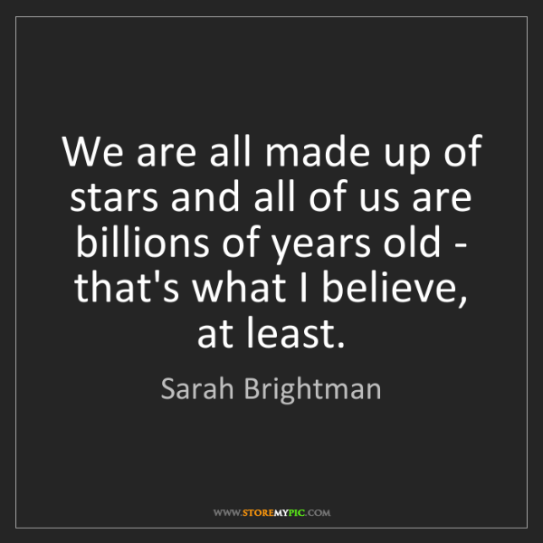 Sarah Brightman: We are all made up of stars and all of us are billions...
