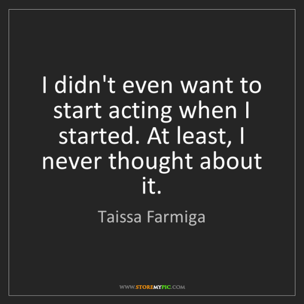 Taissa Farmiga: I didn't even want to start acting when I started. At...