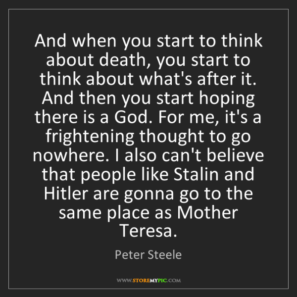 Peter Steele: And when you start to think about death, you start to...