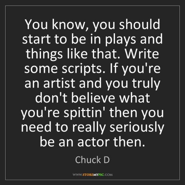 Chuck D: You know, you should start to be in plays and things...