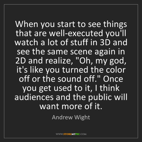 Andrew Wight: When you start to see things that are well-executed you'll...