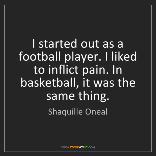 Shaquille Oneal: I started out as a football player. I liked to inflict...
