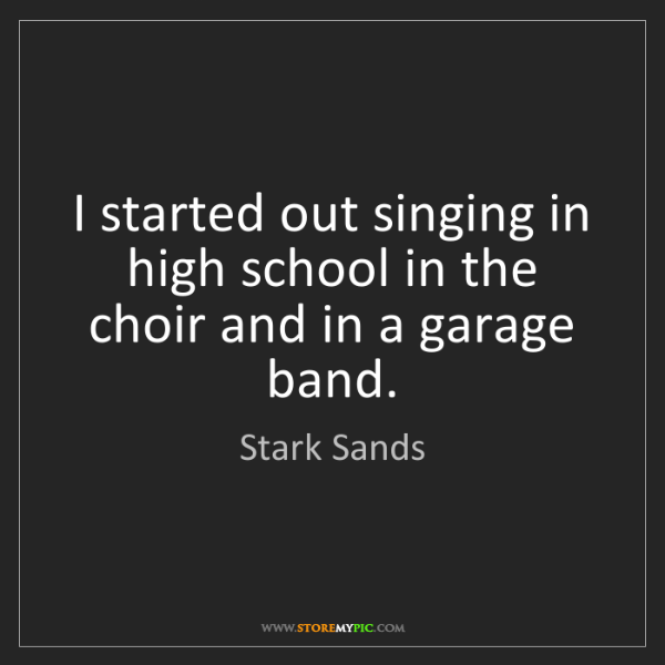 Stark Sands: I started out singing in high school in the choir and...