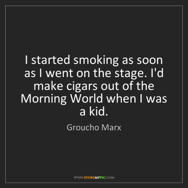 Groucho Marx: I started smoking as soon as I went on the stage. I'd...