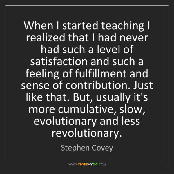 Stephen Covey: When I started teaching I realized that I had never had...