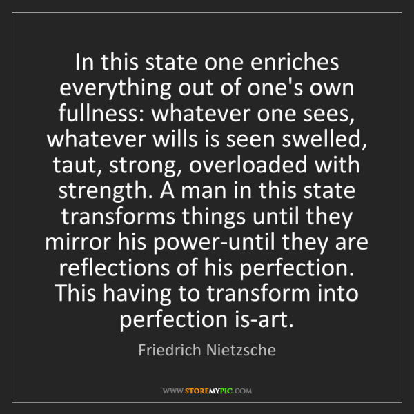 Friedrich Nietzsche: In this state one enriches everything out of one's own...