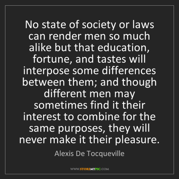 Alexis De Tocqueville: No state of society or laws can render men so much alike...