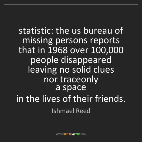 Ishmael Reed: statistic: the us bureau of missing persons reports ...