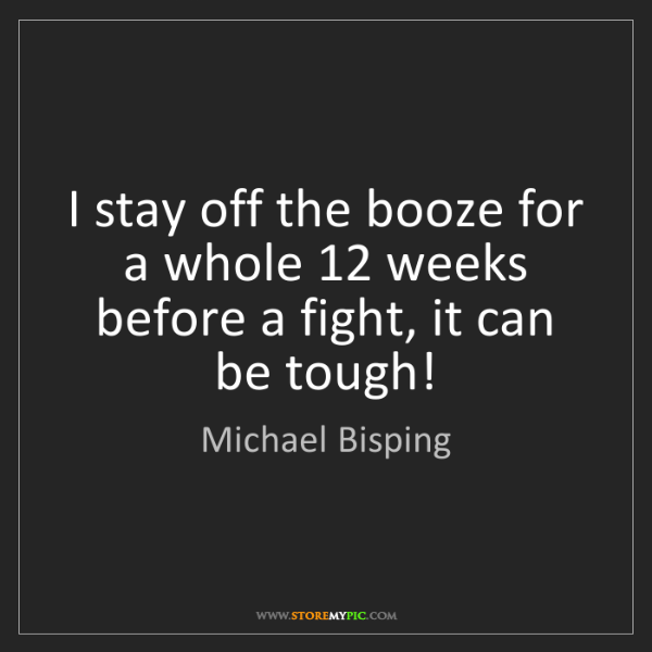 Michael Bisping: I stay off the booze for a whole 12 weeks before a fight,...