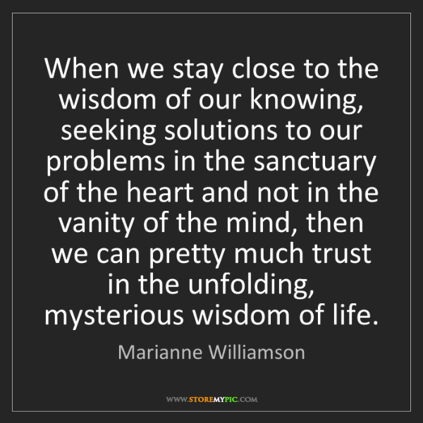 Marianne Williamson: When we stay close to the wisdom of our knowing, seeking...
