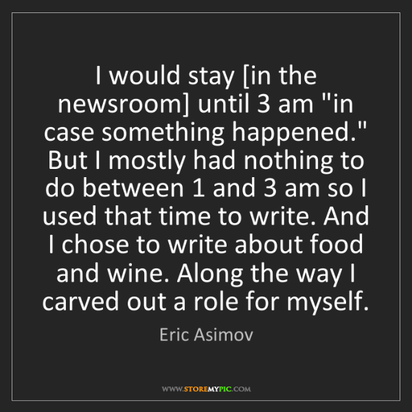 "Eric Asimov: I would stay [in the newsroom] until 3 am ""in case something..."
