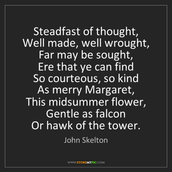 John Skelton: Steadfast of thought,   Well made, well wrought,   Far...