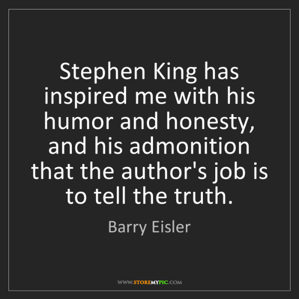 Barry Eisler: Stephen King has inspired me with his humor and honesty,...