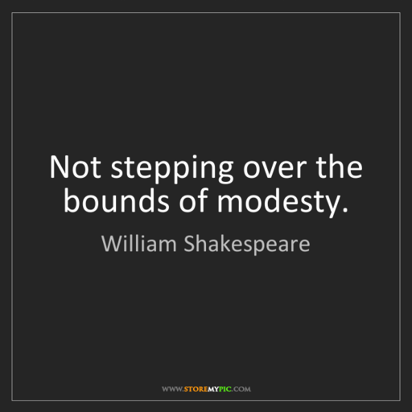 William Shakespeare: Not stepping over the bounds of modesty.