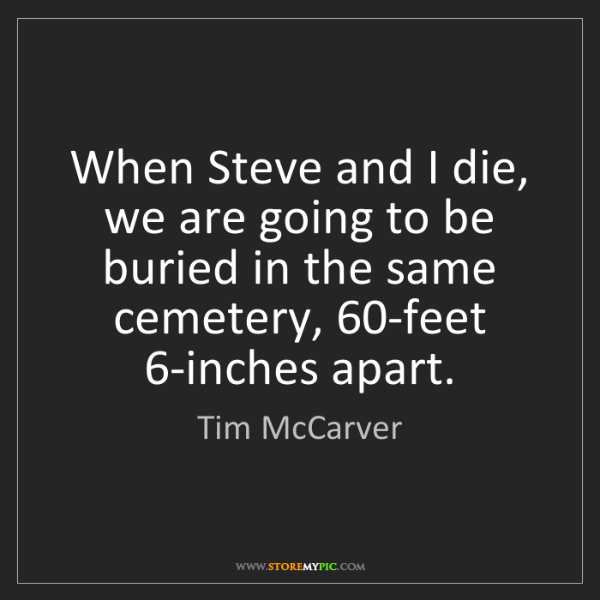 Tim McCarver: When Steve and I die, we are going to be buried in the...