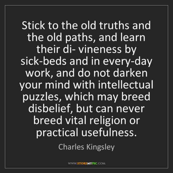 Charles Kingsley: Stick to the old truths and the old paths, and learn...