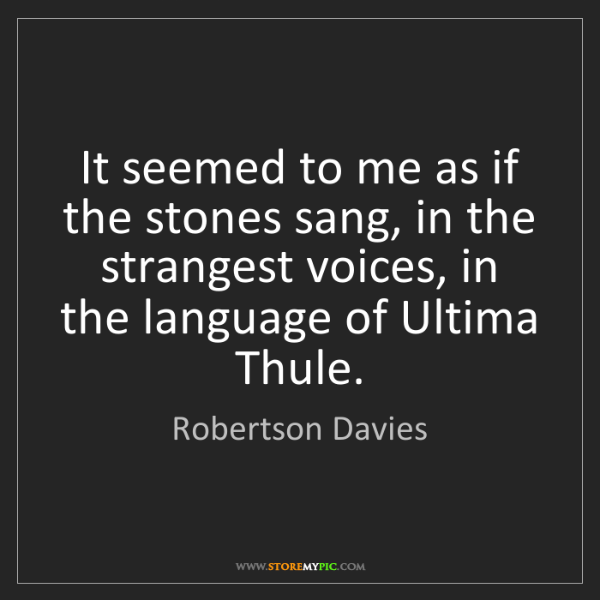 Robertson Davies: It seemed to me as if the stones sang, in the strangest...