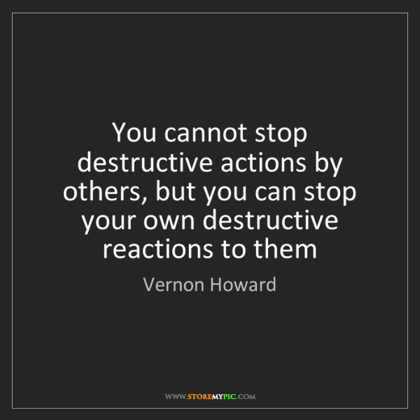 Vernon Howard: You cannot stop destructive actions by others, but you...
