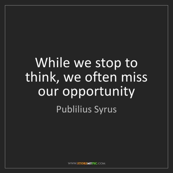Publilius Syrus: While we stop to think, we often miss our opportunity