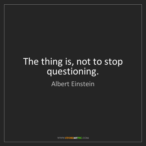 Albert Einstein: The thing is, not to stop questioning.
