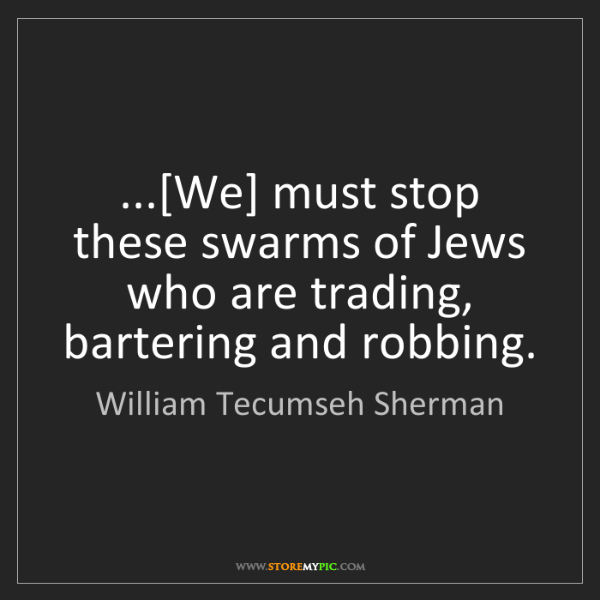 William Tecumseh Sherman: ...[We] must stop these swarms of Jews who are trading,...