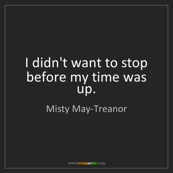 Misty May-Treanor: I didn't want to stop before my time was up.