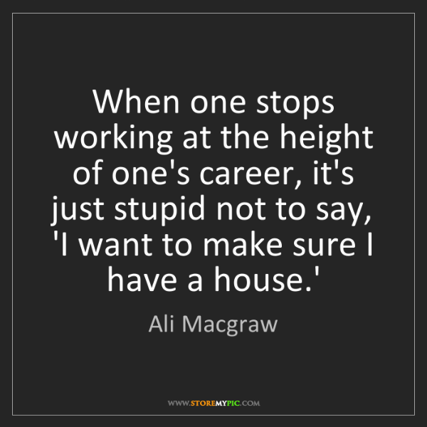 Ali Macgraw: When one stops working at the height of one's career,...