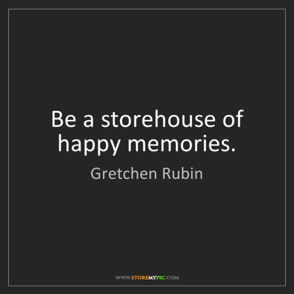 Gretchen Rubin: Be a storehouse of happy memories.