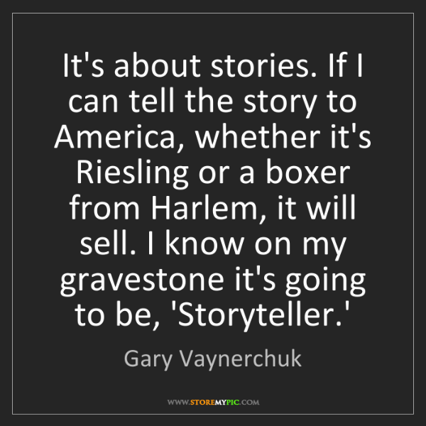 Gary Vaynerchuk: It's about stories. If I can tell the story to America,...