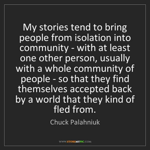 Chuck Palahniuk: My stories tend to bring people from isolation into community...